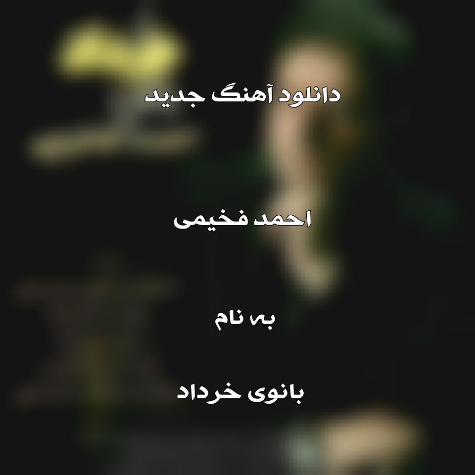 دانلود آهنگ جدید احمد فخیمی به نام بانوی خرداد