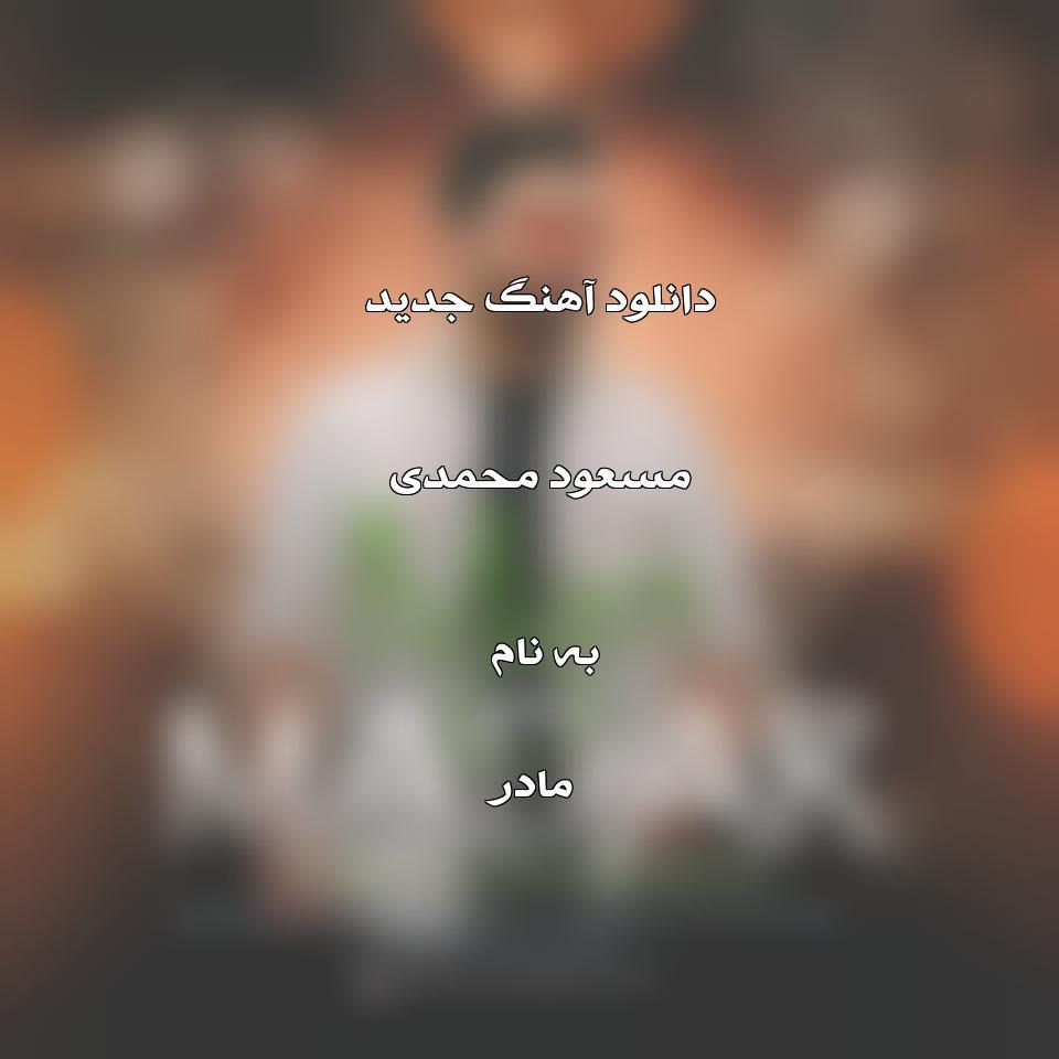 دانلود آهنگ جدید مسعود محمدی به نام مادر