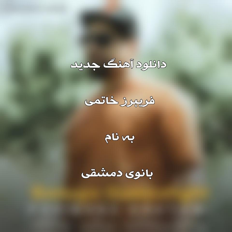 دانلود آهنگ جدید فریبرز خاتمی به نام بانوی دمشقی