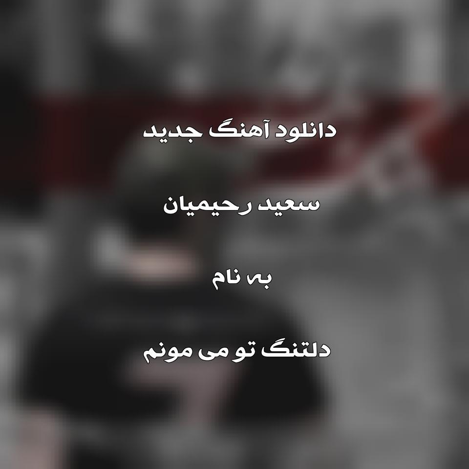 دانلود آهنگ جدید سعید رحیمیان به نام دلتنگ تو می مونم