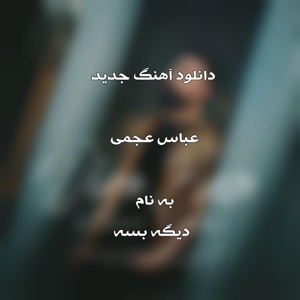 دانلود آهنگ جدید عباس عجمی به نام دیگه بسه