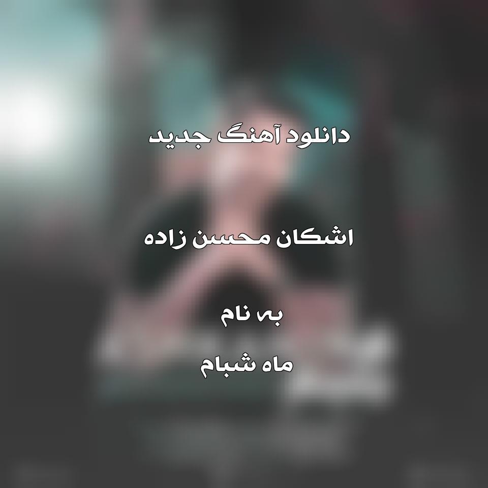دانلود آهنگ جدید اشکان محسن زاده به نام ماه شبام