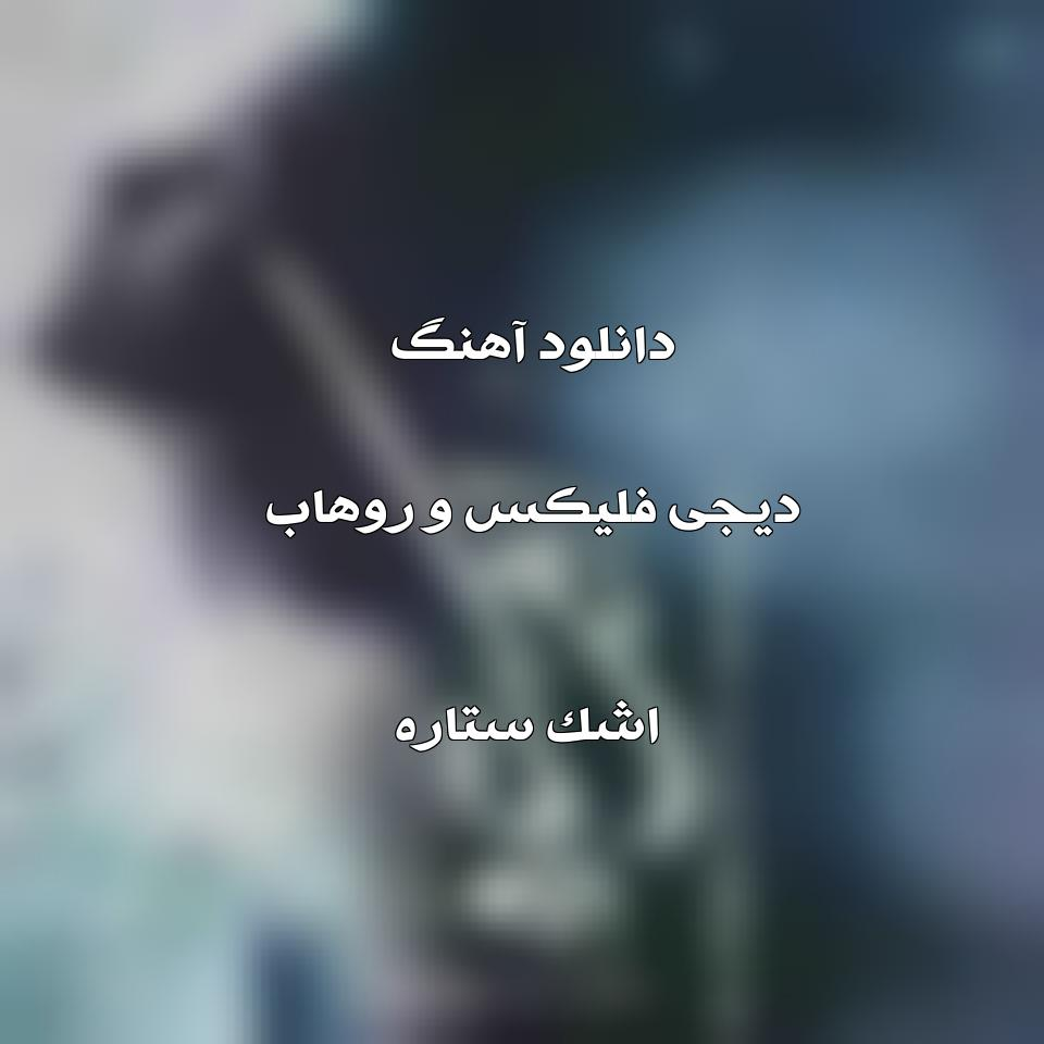 دانلود آهنگ دیجی فلیکس و روهاب اشک ستاره